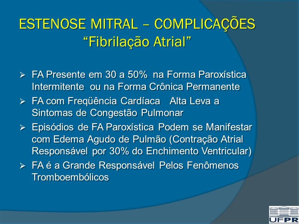 ESTENOSE MITRAL – COMPLICAÇÕES Fibrilação Atrial FA Presente em 30 a 50% na Forma Paroxística Intermitente ou na Forma Crônica Permanente FA com Freqü
