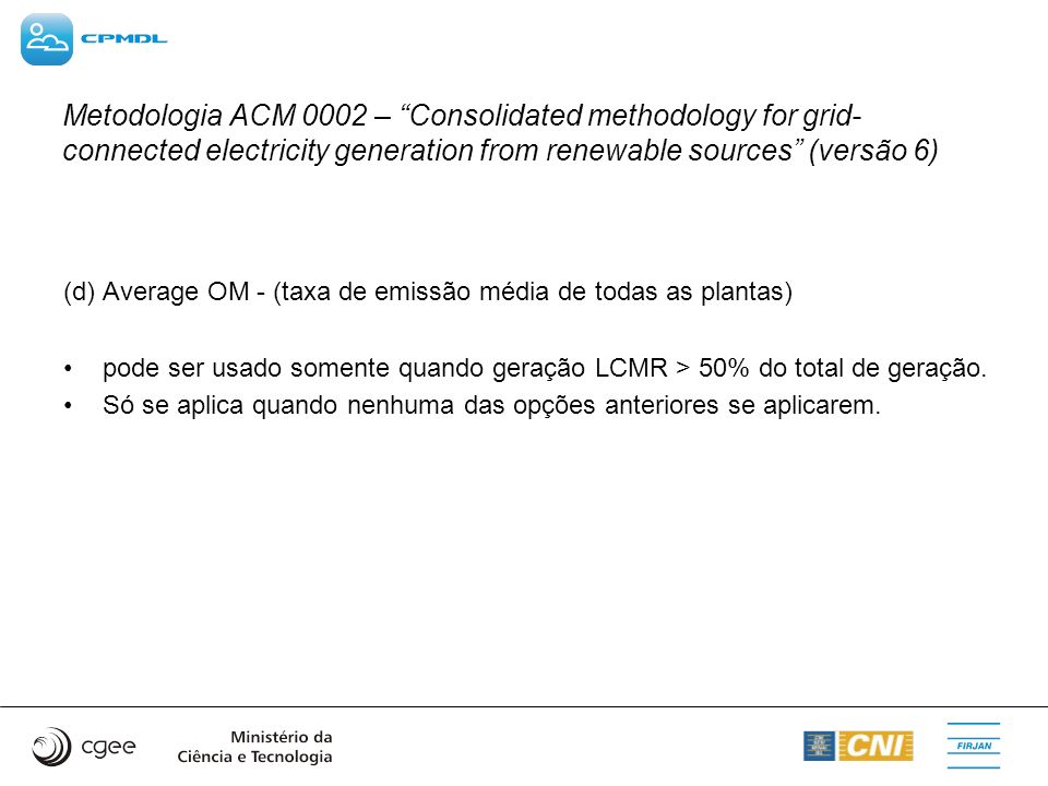 Metodologia ACM 0002 – Consolidated methodology for grid- connected electricity generation from renewable sources (versão 6) (d) Average OM - (taxa de