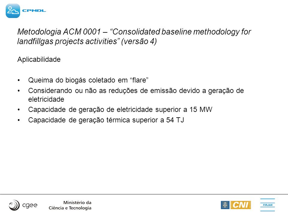 Metodologia ACM 0001 – Consolidated baseline methodology for landfillgas projects activities (versão 4) Aplicabilidade Queima do biogás coletado em fl