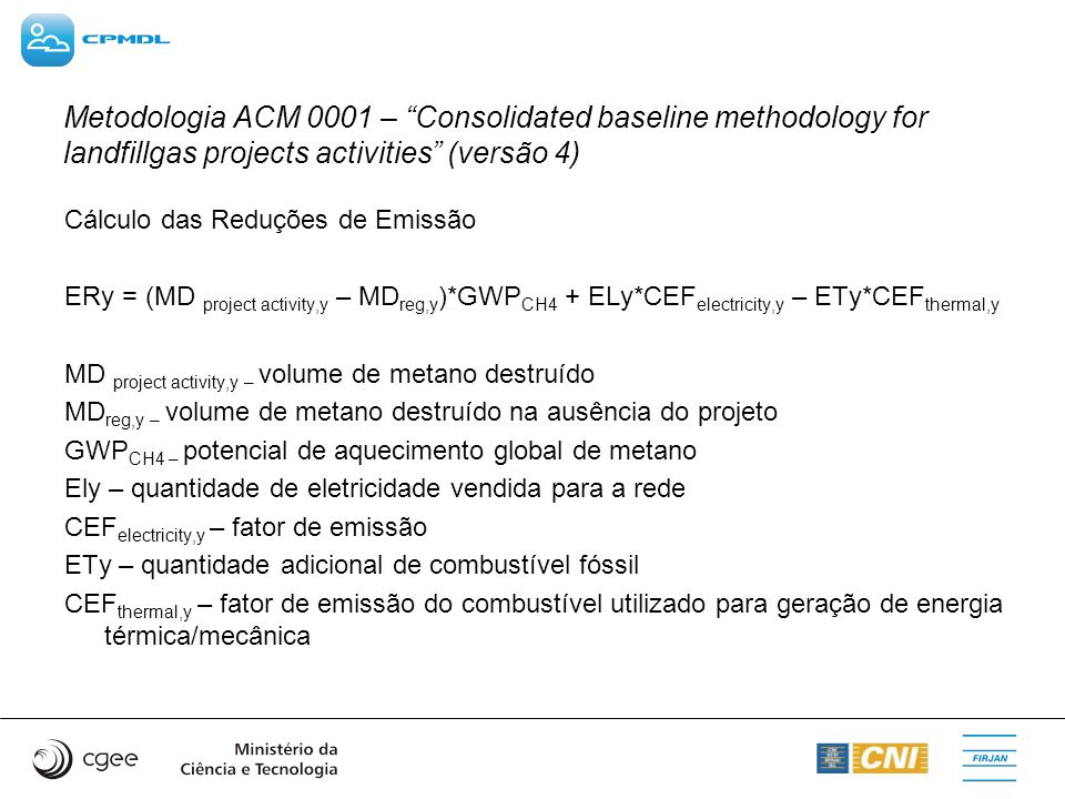 Metodologia ACM 0001 – Consolidated baseline methodology for landfillgas projects activities (versão 4) Cálculo das Reduções de Emissão ERy = (MD proj