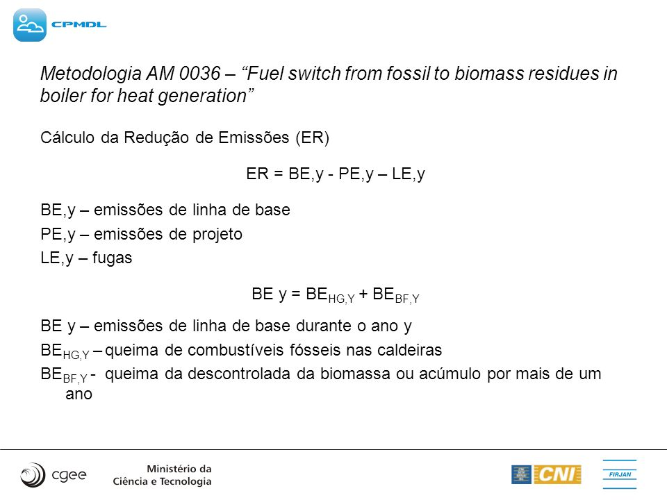 Metodologia AM 0036 – Fuel switch from fossil to biomass residues in boiler for heat generation Cálculo da Redução de Emissões (ER) ER = BE,y - PE,y –