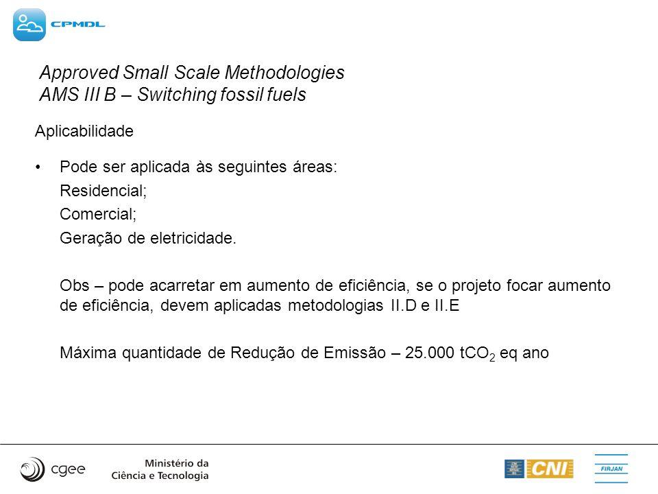 Approved Small Scale Methodologies AMS III B – Switching fossil fuels Aplicabilidade Pode ser aplicada às seguintes áreas: Residencial; Comercial; Ger