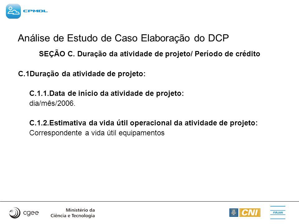 Análise de Estudo de Caso Elaboração do DCP SEÇÃO C. Duração da atividade de projeto/ Período de crédito C.1Duração da atividade de projeto: C.1.1.Dat