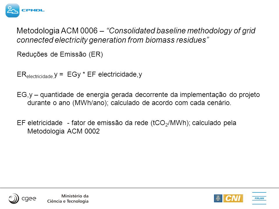 Metodologia ACM 0006 – Consolidated baseline methodology of grid connected electricity generation from biomass residues Reduções de Emissão (ER) ER el