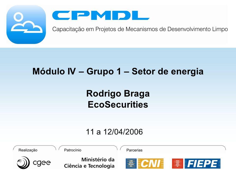 Módulo IV – Grupo 1 – Setor de energia Rodrigo Braga EcoSecurities 11 a 12/04/2006
