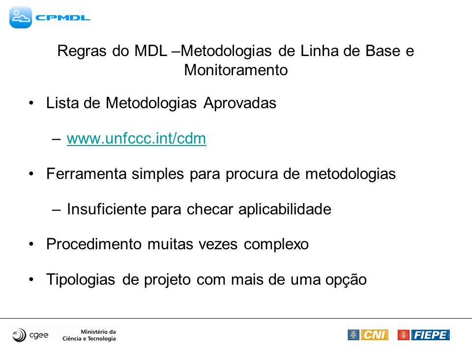 Regras do MDL –Metodologias de Linha de Base e Monitoramento Lista de Metodologias Aprovadas –www.unfccc.int/cdmwww.unfccc.int/cdm Ferramenta simples para procura de metodologias –Insuficiente para checar aplicabilidade Procedimento muitas vezes complexo Tipologias de projeto com mais de uma opção