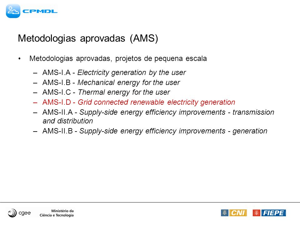 Metodologias aprovadas (AMS) Metodologias aprovadas, projetos de pequena escala –AMS-I.A - Electricity generation by the user –AMS-I.B - Mechanical energy for the user –AMS-I.C - Thermal energy for the user –AMS-I.D - Grid connected renewable electricity generation –AMS-II.A - Supply-side energy efficiency improvements - transmission and distribution –AMS-II.B - Supply-side energy efficiency improvements - generation