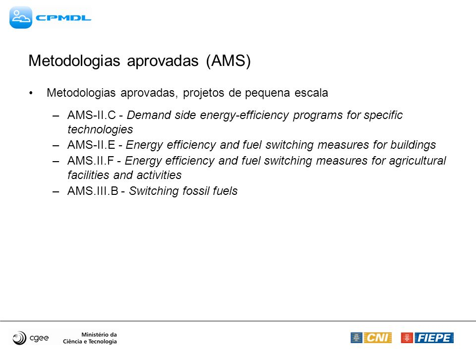 Metodologias aprovadas (AMS) Metodologias aprovadas, projetos de pequena escala –AMS-II.C - Demand side energy-efficiency programs for specific technologies –AMS-II.E - Energy efficiency and fuel switching measures for buildings –AMS.II.F - Energy efficiency and fuel switching measures for agricultural facilities and activities –AMS.III.B - Switching fossil fuels
