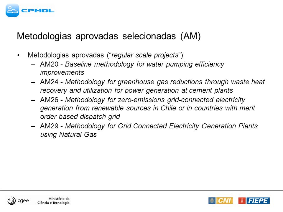 Metodologias aprovadas selecionadas (AM) Metodologias aprovadas (regular scale projects) –AM20 - Baseline methodology for water pumping efficiency improvements –AM24 - Methodology for greenhouse gas reductions through waste heat recovery and utilization for power generation at cement plants –AM26 - Methodology for zero-emissions grid-connected electricity generation from renewable sources in Chile or in countries with merit order based dispatch grid –AM29 - Methodology for Grid Connected Electricity Generation Plants using Natural Gas