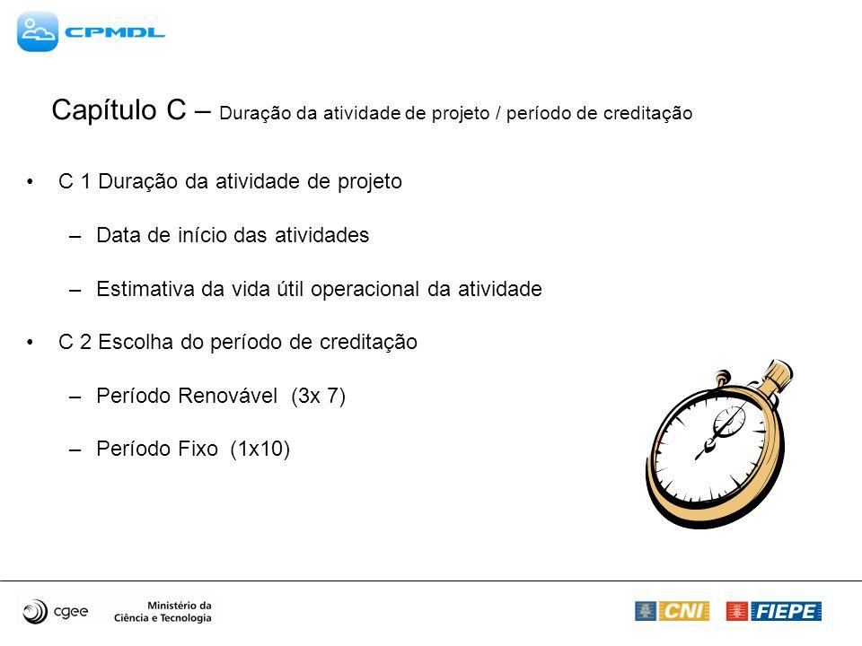 Capítulo C – Duração da atividade de projeto / período de creditação C 1 Duração da atividade de projeto –Data de início das atividades –Estimativa da vida útil operacional da atividade C 2 Escolha do período de creditação –Período Renovável (3x 7) –Período Fixo (1x10)