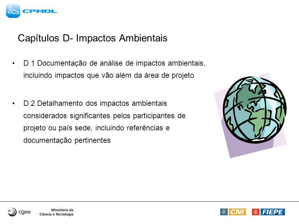 D 1 Documentação de análise de impactos ambientais, incluindo impactos que vão além da área de projeto D 2 Detalhamento dos impactos ambientais considerados significantes pelos participantes de projeto ou país sede, incluindo referências e documentação pertinentes Capítulos D- Impactos Ambientais