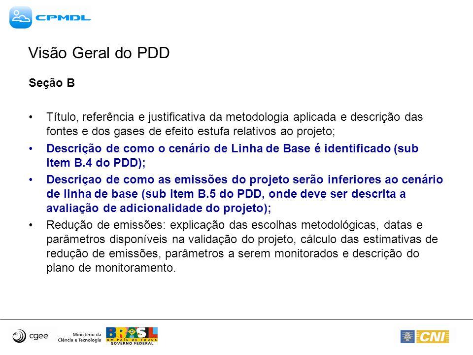 Seção B Título, referência e justificativa da metodologia aplicada e descrição das fontes e dos gases de efeito estufa relativos ao projeto; Descrição de como o cenário de Linha de Base é identificado (sub item B.4 do PDD); Descriçao de como as emissões do projeto serão inferiores ao cenário de linha de base (sub item B.5 do PDD, onde deve ser descrita a avaliação de adicionalidade do projeto); Redução de emissões: explicação das escolhas metodológicas, datas e parâmetros disponíveis na validação do projeto, cálculo das estimativas de redução de emissões, parâmetros a serem monitorados e descrição do plano de monitoramento.