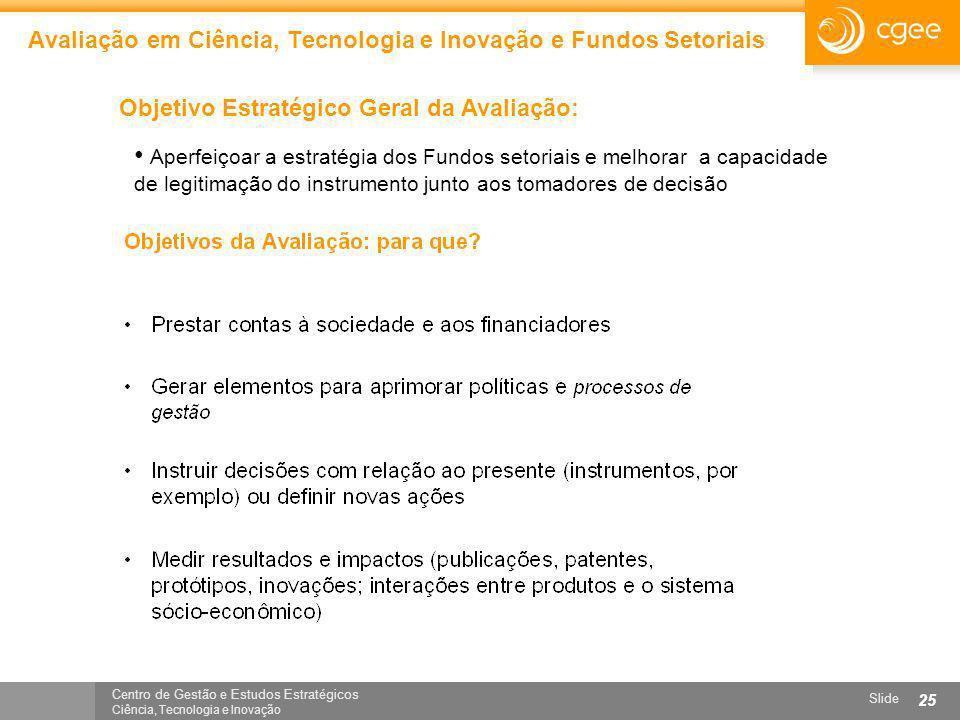 Centro de Gestão e Estudos Estratégicos Ciência, Tecnologia e Inovação Slide 25 Avaliação em Ciência, Tecnologia e Inovação e Fundos Setoriais Objetiv
