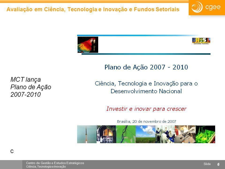 Centro de Gestão e Estudos Estratégicos Ciência, Tecnologia e Inovação Slide 6 Avaliação em Ciência, Tecnologia e Inovação e Fundos Setoriais MCT lanç