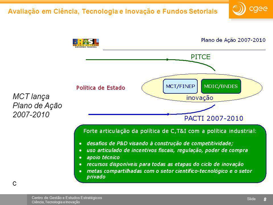 Centro de Gestão e Estudos Estratégicos Ciência, Tecnologia e Inovação Slide 8 Avaliação em Ciência, Tecnologia e Inovação e Fundos Setoriais MCT lanç