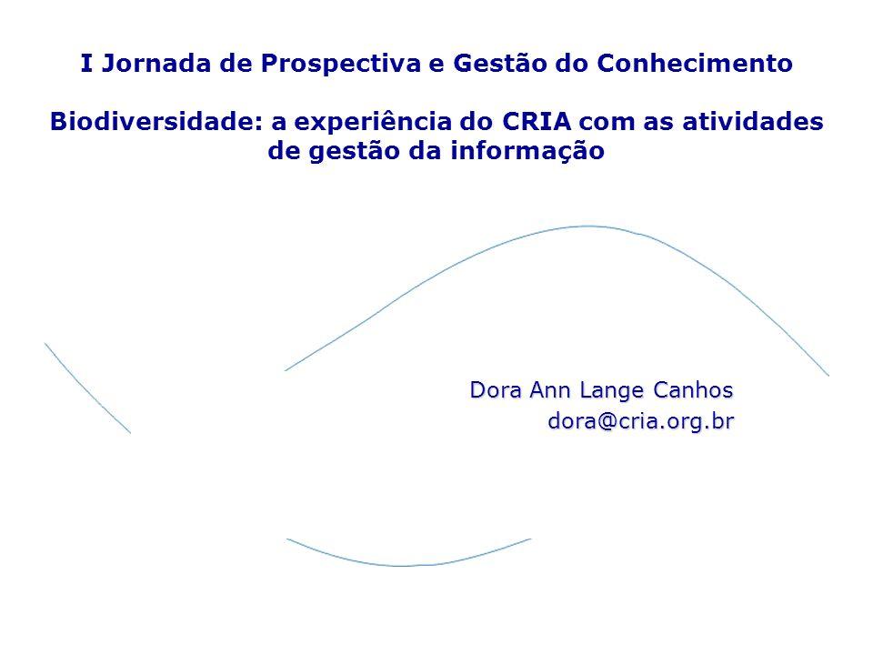 I Jornada de Prospectiva e Gestão do Conhecimento Biodiversidade: a experiência do CRIA com as atividades de gestão da informação Dora Ann Lange Canho