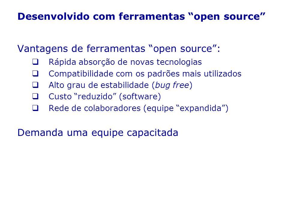 Desenvolvido com ferramentas open source Vantagens de ferramentas open source: Rápida absorção de novas tecnologias Compatibilidade com os padrões mai