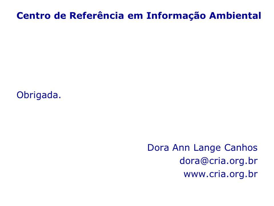 Centro de Referência em Informação Ambiental Obrigada. Dora Ann Lange Canhos dora@cria.org.br www.cria.org.br