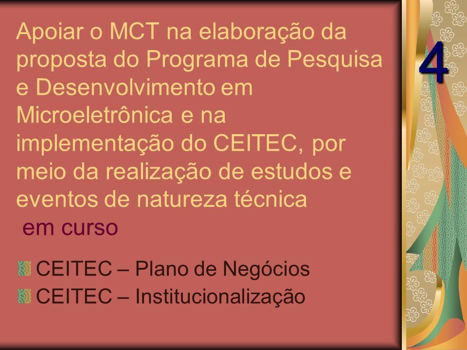 Apoiar o MCT na elaboração da proposta do Programa de Pesquisa e Desenvolvimento em Microeletrônica e na implementação do CEITEC, por meio da realização de estudos e eventos de natureza técnica em curso CEITEC – Plano de Negócios CEITEC – Institucionalização 4