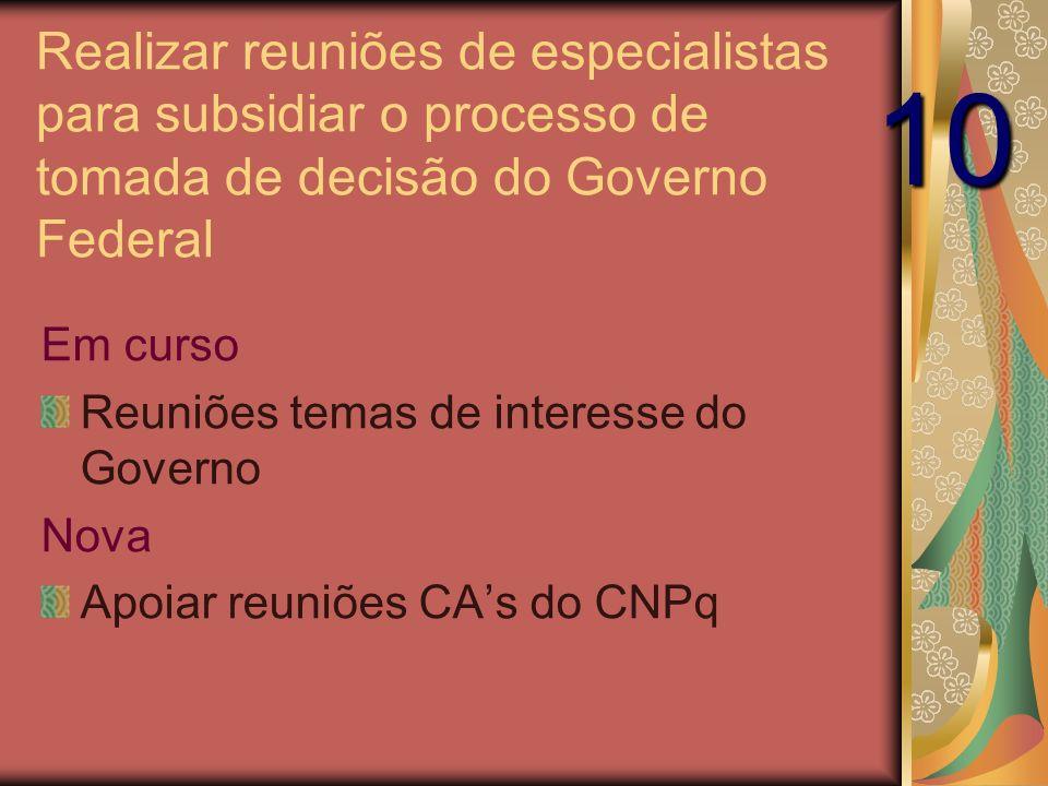 Realizar reuniões de especialistas para subsidiar o processo de tomada de decisão do Governo Federal Em curso Reuniões temas de interesse do Governo Nova Apoiar reuniões CAs do CNPq 10