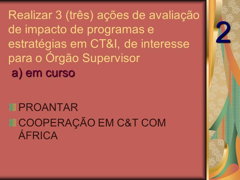 a) em curso Realizar 3 (três) ações de avaliação de impacto de programas e estratégias em CT&I, de interesse para o Órgão Supervisor a) em curso PROANTAR COOPERAÇÃO EM C&T COM ÁFRICA 2