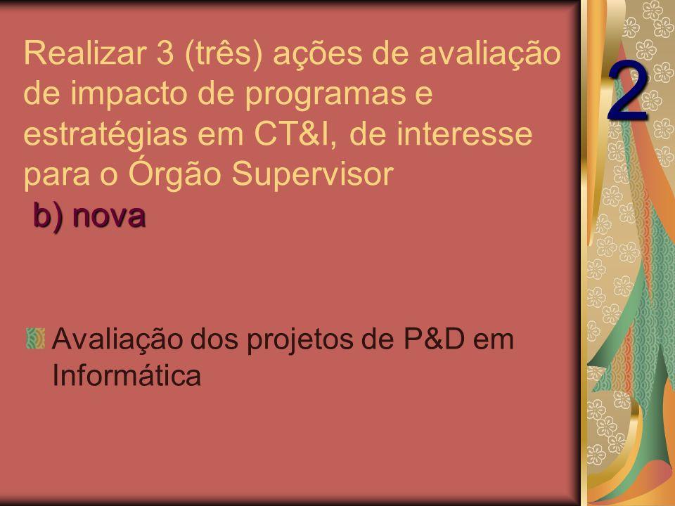 Avaliação dos projetos de P&D em Informática b) nova Realizar 3 (três) ações de avaliação de impacto de programas e estratégias em CT&I, de interesse para o Órgão Supervisor b) nova 2