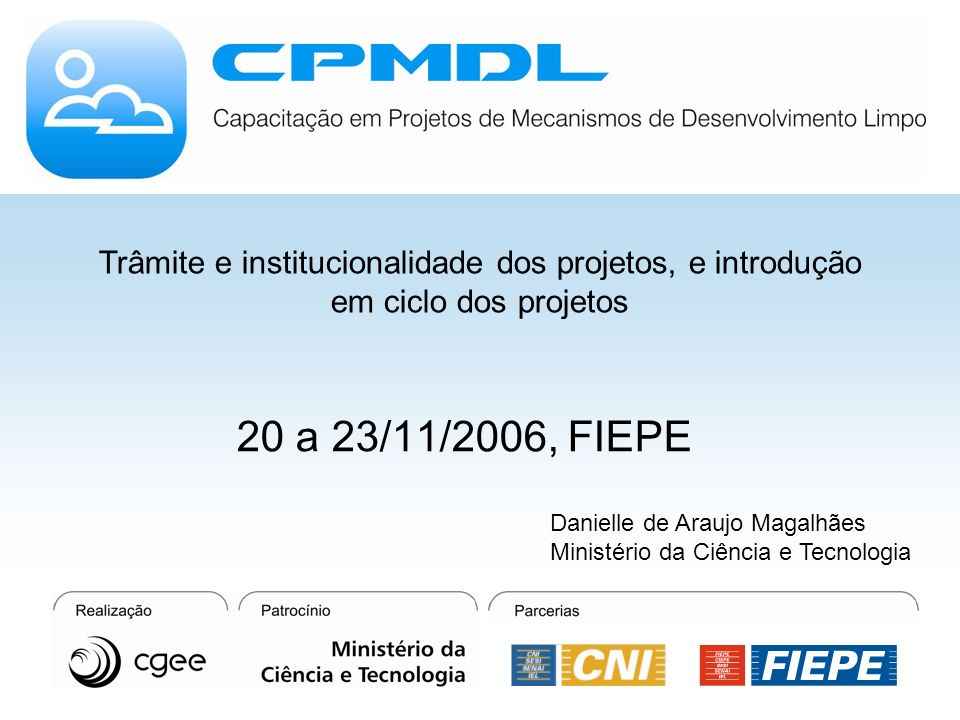 Trâmite e institucionalidade dos projetos, e introdução em ciclo dos projetos 20 a 23/11/2006, FIEPE Danielle de Araujo Magalhães Ministério da Ciência e Tecnologia