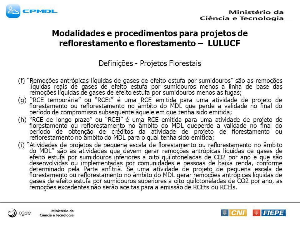 Definições - Projetos Florestais (f) Remoções antrópicas líquidas de gases de efeito estufa por sumidouros são as remoções líquidas reais de gases de efeito estufa por sumidouros menos a linha de base das remoções líquidas de gases de efeito estufa por sumidouros menos as fugas; (g) RCE temporária ou RCEt é uma RCE emitida para uma atividade de projeto de florestamento ou reflorestamento no âmbito do MDL que perde a validade no final do período de compromisso subseqüente àquele em que tenha sido emitida; (h) RCE de longo prazo ou RCEl é uma RCE emitida para uma atividade de projeto de florestamento ou reflorestamento no âmbito do MDL queperde a validade no final do período de obtenção de créditos da atividade de projeto de florestamento ou reflorestamento no âmbito do MDL para o qual tenha sido emitida; (i) Atividades de projetos de pequena escala de florestamento ou reflorestamento no âmbito do MDL são as atividades que devem gerar remoções antrópicas líquidas de gases de efeito estufa por sumidouros inferiores a oito quilotoneladas de CO2 por ano e que são desenvolvidas ou implementadas por comunidades e pessoas de baixa renda, conforme determinado pela Parte anfitriã.