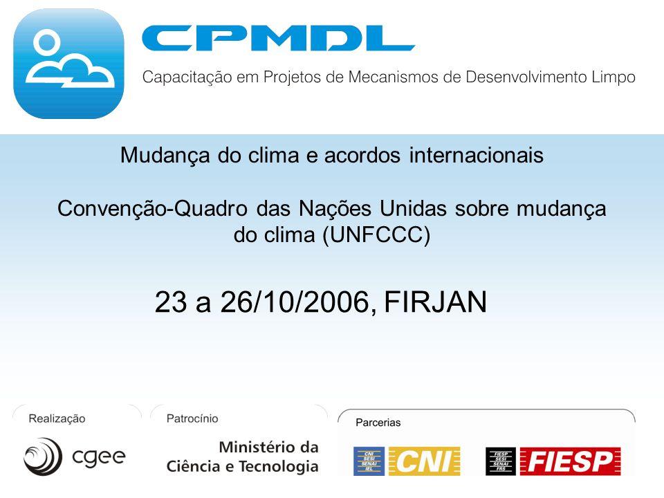 Mudança do clima e acordos internacionais Convenção-Quadro das Nações Unidas sobre mudança do clima (UNFCCC) 23 a 26/10/2006, FIRJAN