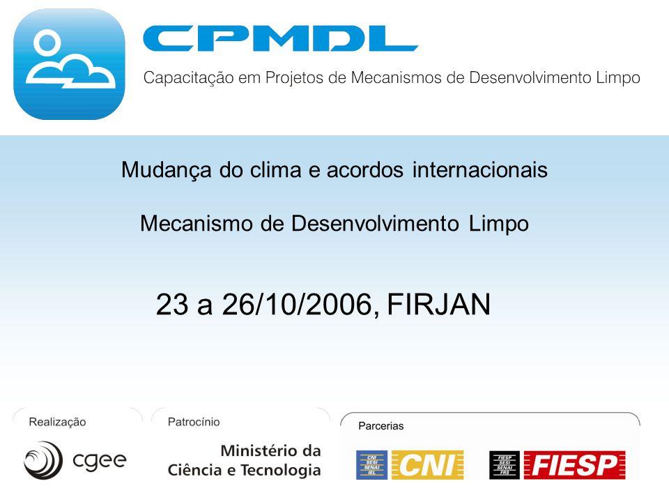 Mudança do clima e acordos internacionais Mecanismo de Desenvolvimento Limpo 23 a 26/10/2006, FIRJAN