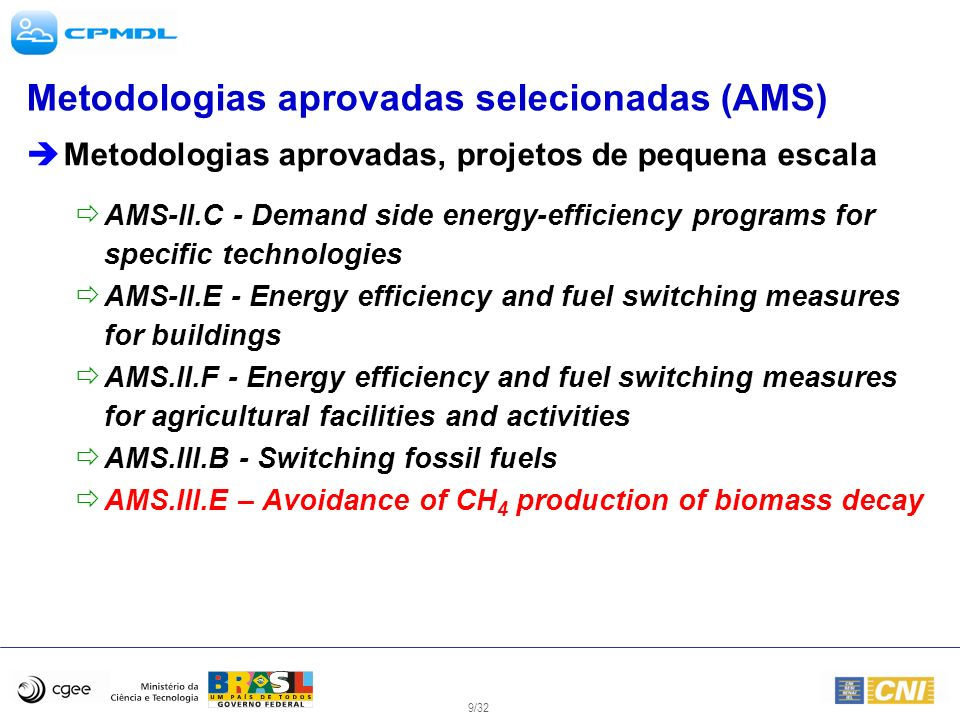 10/32 Metodologias aprovadas selecionadas (AM) Metodologias aprovadas (regular scale projects) AM10 - Landfill gas capture and electricity generation projects where landfill gas capture is not compulsory AM14 - Natural gas-based package cogeneration AM18 - Steam optimization systems AM19 - Renewable energy project activities replacing part of the electricity production of one single fossil-fuel-fired power plant AM26 - Methodology for zero-emissions grid-connected electricity generation from renewable sources … in countries with merit order based dispatch grid