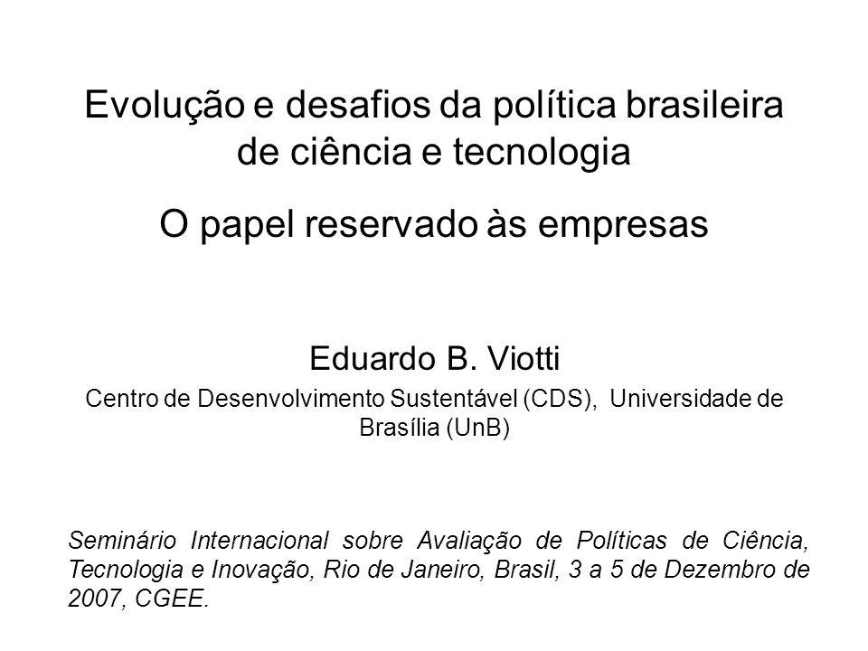 Estrutura da apresentação 1.Evolução da política brasileira de C&T 1ª Fase: Em busca do desenvolvimento via crescimento (~1950-1980) (industrialização extensiva) 2ª Fase: Em busca do desenvolvimento via eficiência (~1980-2000) 3ª Fase: Em busca de um novo tipo de desenvolvimento (~2000 em diante) (via inovação?) 2.Algumas evidências de resultados das políticas 3.Desafios para a constituição de uma efetiva política de inovação 4.Contribuições da avaliação para o enfrentamento dos desafios atuais