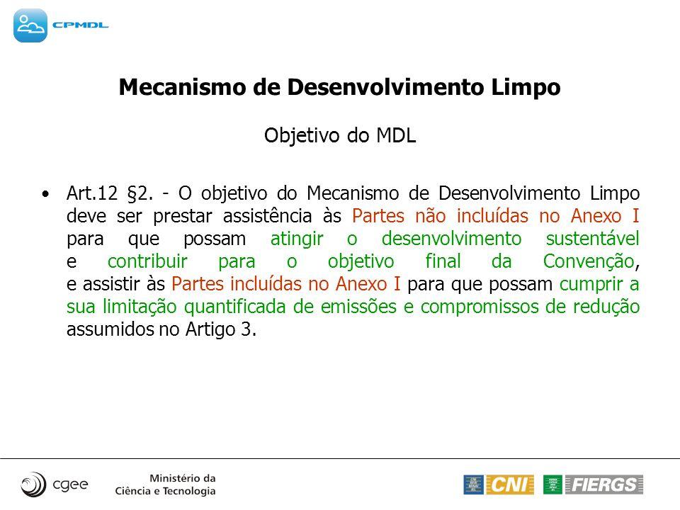 Mecanismo de Desenvolvimento Limpo Objetivo do MDL Art.12 §2. - O objetivo do Mecanismo de Desenvolvimento Limpo deve ser prestar assistência às Parte