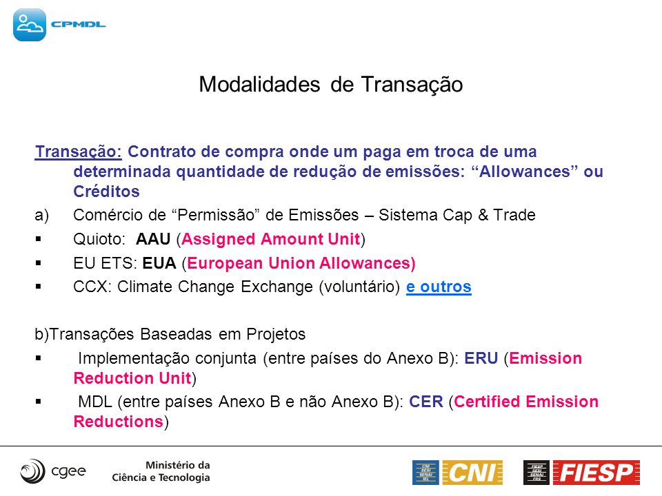 Modalidades de Transação Transação: Contrato de compra onde um paga em troca de uma determinada quantidade de redução de emissões: Allowances ou Crédi