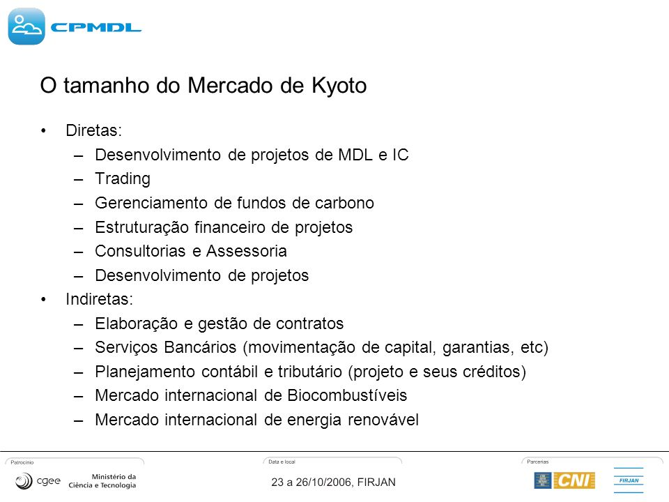 O tamanho do Mercado de Kyoto Diretas: –Desenvolvimento de projetos de MDL e IC –Trading –Gerenciamento de fundos de carbono –Estruturação financeiro de projetos –Consultorias e Assessoria –Desenvolvimento de projetos Indiretas: –Elaboração e gestão de contratos –Serviços Bancários (movimentação de capital, garantias, etc) –Planejamento contábil e tributário (projeto e seus créditos) –Mercado internacional de Biocombustíveis –Mercado internacional de energia renovável