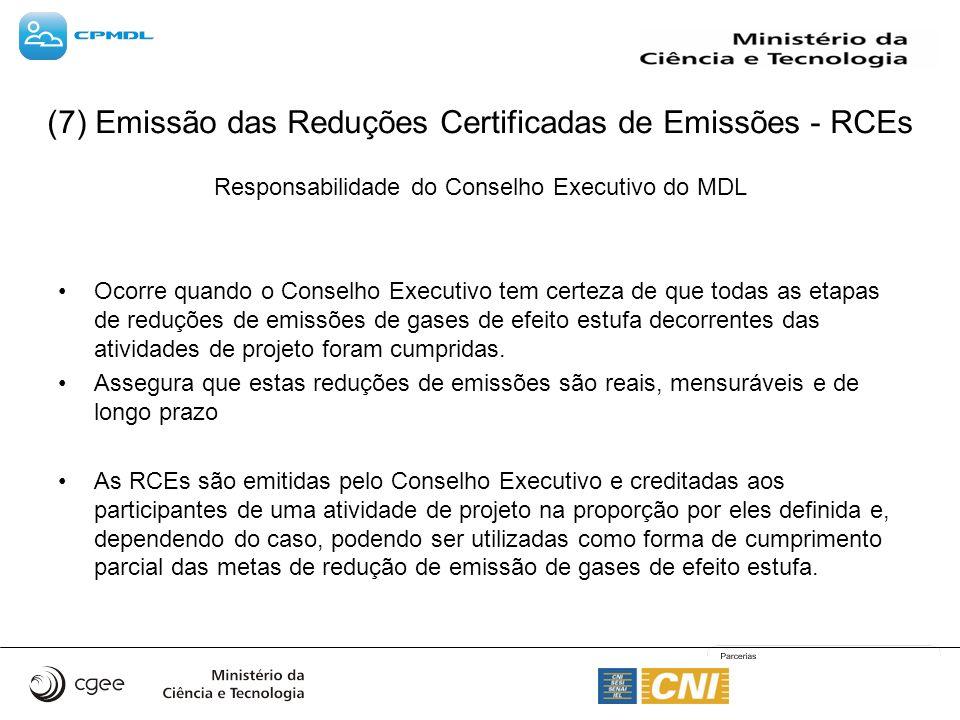 (7) Emissão das Reduções Certificadas de Emissões - RCEs Responsabilidade do Conselho Executivo do MDL Ocorre quando o Conselho Executivo tem certeza de que todas as etapas de reduções de emissões de gases de efeito estufa decorrentes das atividades de projeto foram cumpridas.