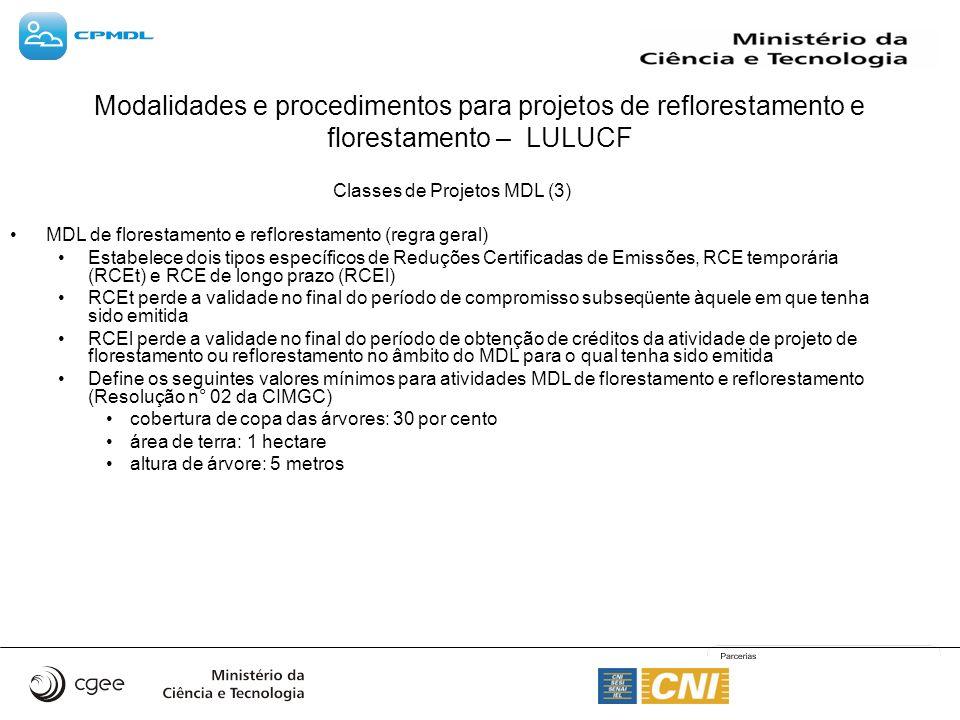 Modalidades e procedimentos para projetos de reflorestamento e florestamento – LULUCF Classes de Projetos MDL (3) MDL de florestamento e reflorestamento (regra geral) Estabelece dois tipos específicos de Reduções Certificadas de Emissões, RCE temporária (RCEt) e RCE de longo prazo (RCEl) RCEt perde a validade no final do período de compromisso subseqüente àquele em que tenha sido emitida RCEl perde a validade no final do período de obtenção de créditos da atividade de projeto de florestamento ou reflorestamento no âmbito do MDL para o qual tenha sido emitida Define os seguintes valores mínimos para atividades MDL de florestamento e reflorestamento (Resolução n° 02 da CIMGC) cobertura de copa das árvores: 30 por cento área de terra: 1 hectare altura de árvore: 5 metros