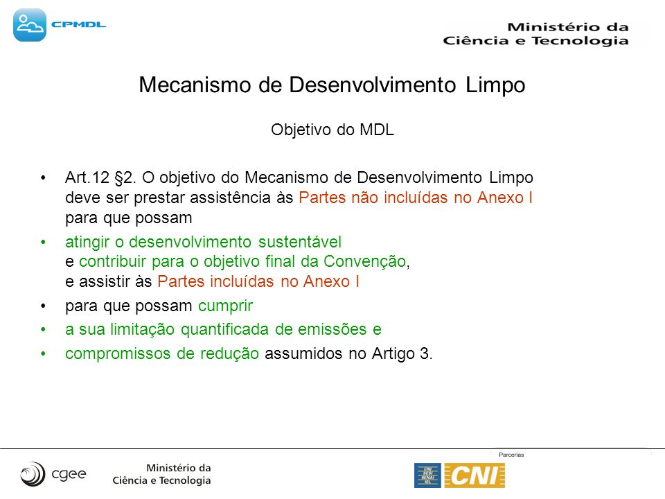 Mecanismo de Desenvolvimento Limpo Objetivo do MDL Art.12 §2. O objetivo do Mecanismo de Desenvolvimento Limpo deve ser prestar assistência às Partes