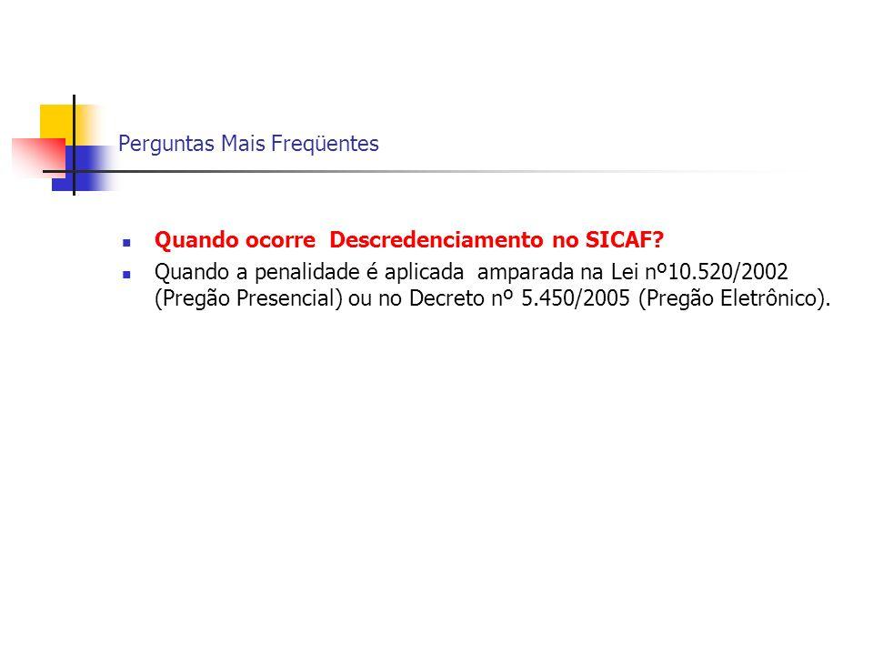 Perguntas Mais Freqüentes Quando ocorre Descredenciamento no SICAF? Quando a penalidade é aplicada amparada na Lei nº10.520/2002 (Pregão Presencial) o