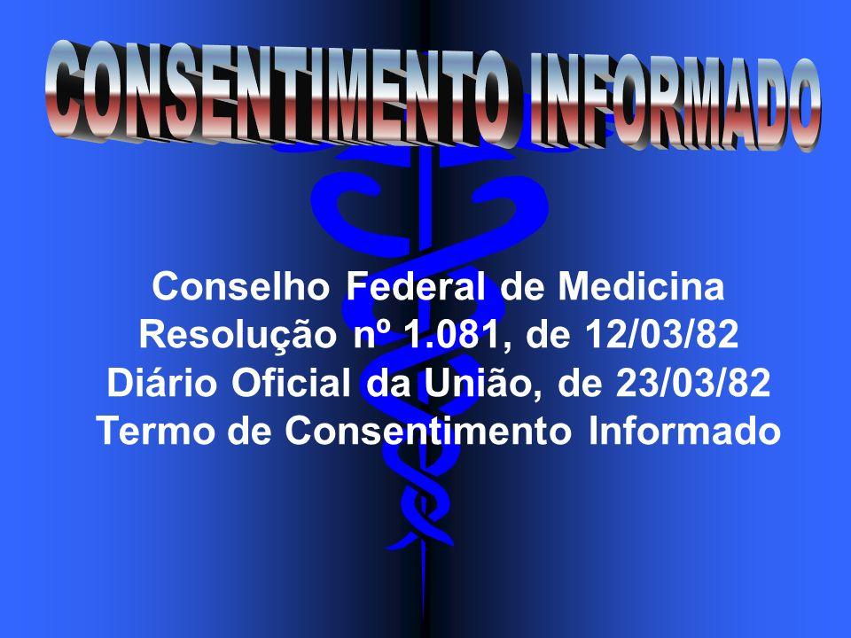 Conselho Federal de Medicina Resolução nº 1.081, de 12/03/82 Diário Oficial da União, de 23/03/82 Termo de Consentimento Informado