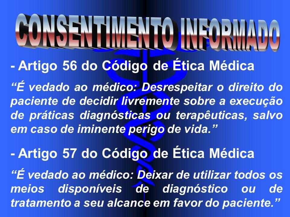 - Artigo 56 do Código de Ética Médica É vedado ao médico: Desrespeitar o direito do paciente de decidir livremente sobre a execução de práticas diagnó