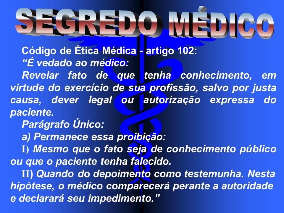 Código de Ética Médica - artigo 102: É vedado ao médico: Revelar fato de que tenha conhecimento, em virtude do exercício de sua profissão, salvo por j