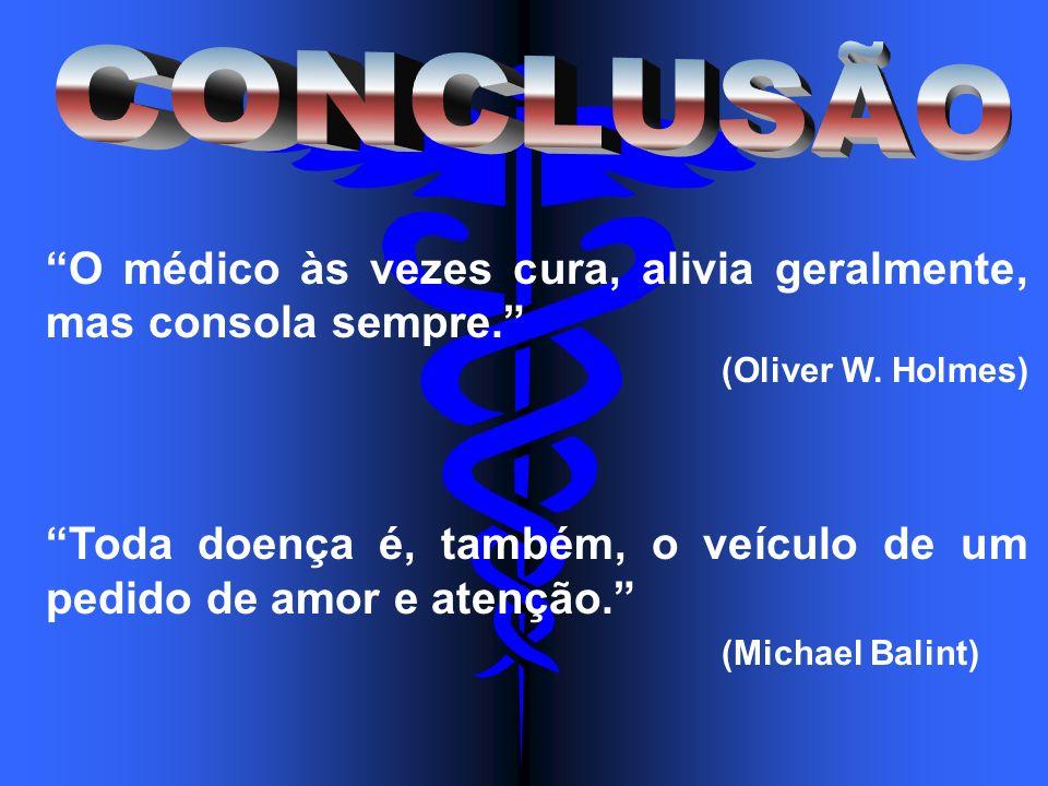 O médico às vezes cura, alivia geralmente, mas consola sempre. (Oliver W. Holmes) Toda doença é, também, o veículo de um pedido de amor e atenção. (Mi