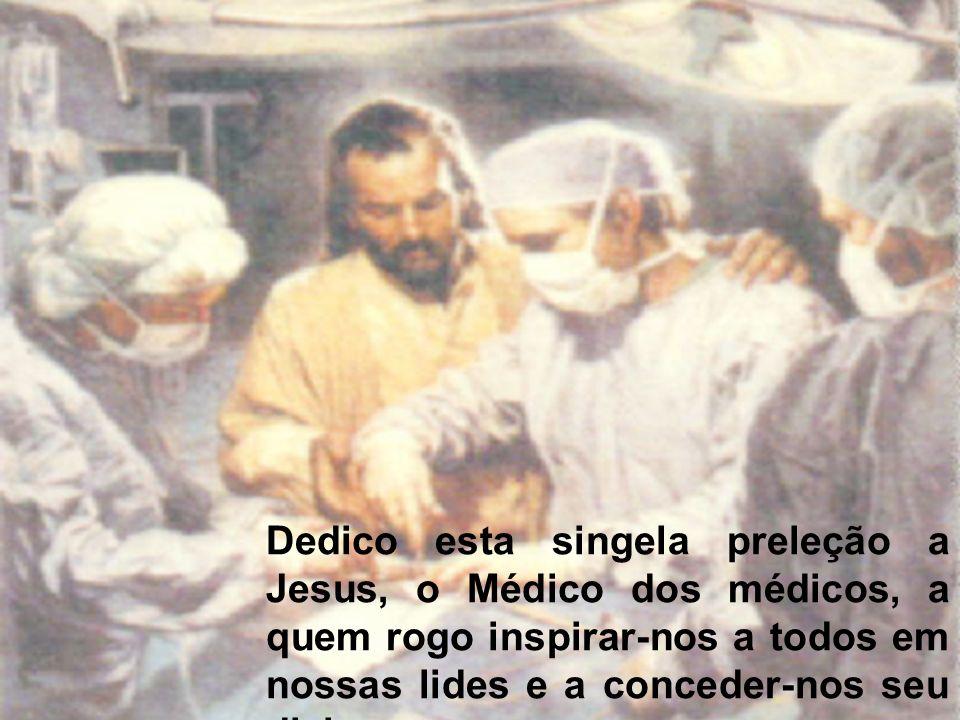 Dedico esta singela preleção a Jesus, o Médico dos médicos, a quem rogo inspirar-nos a todos em nossas lides e a conceder-nos seu divino amparo em nos