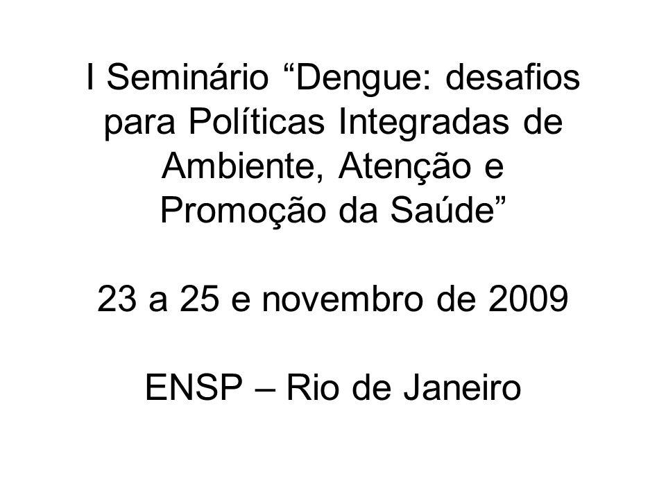 I Seminário Dengue: desafios para Políticas Integradas de Ambiente, Atenção e Promoção da Saúde 23 a 25 e novembro de 2009 ENSP – Rio de Janeiro