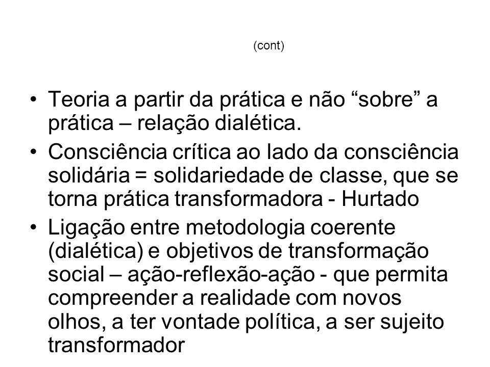 (cont) Teoria a partir da prática e não sobre a prática – relação dialética. Consciência crítica ao lado da consciência solidária = solidariedade de c