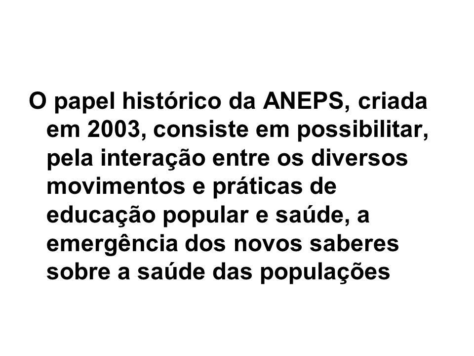 O papel histórico da ANEPS, criada em 2003, consiste em possibilitar, pela interação entre os diversos movimentos e práticas de educação popular e saú
