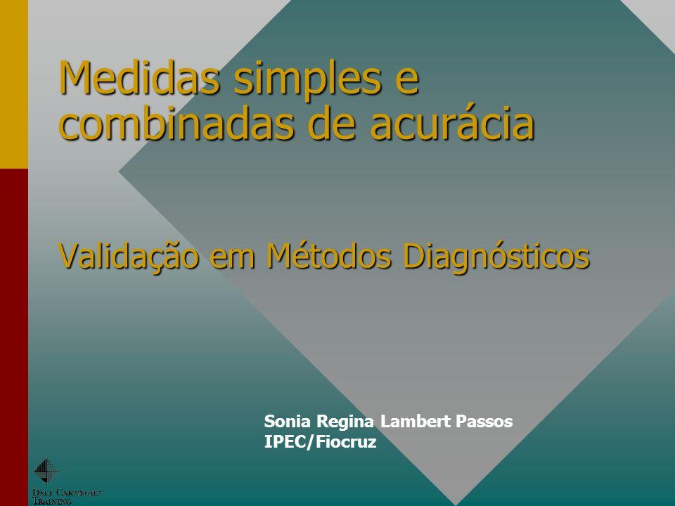 Medidas simples e combinadas de acurácia Validação em Métodos Diagnósticos Sonia Regina Lambert Passos IPEC/Fiocruz