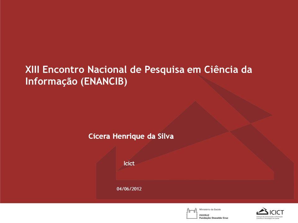 04/06/2012 Cícera Henrique da Silva Icict XIII Encontro Nacional de Pesquisa em Ciência da Informação (ENANCIB)