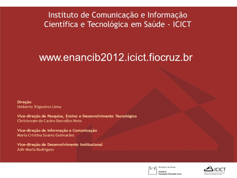 Instituto de Comunicação e Informação Científica e Tecnológica em Saúde - ICICT www.enancib2012.icict.fiocruz.br Direção Umberto Trigueiros Lima Vice-
